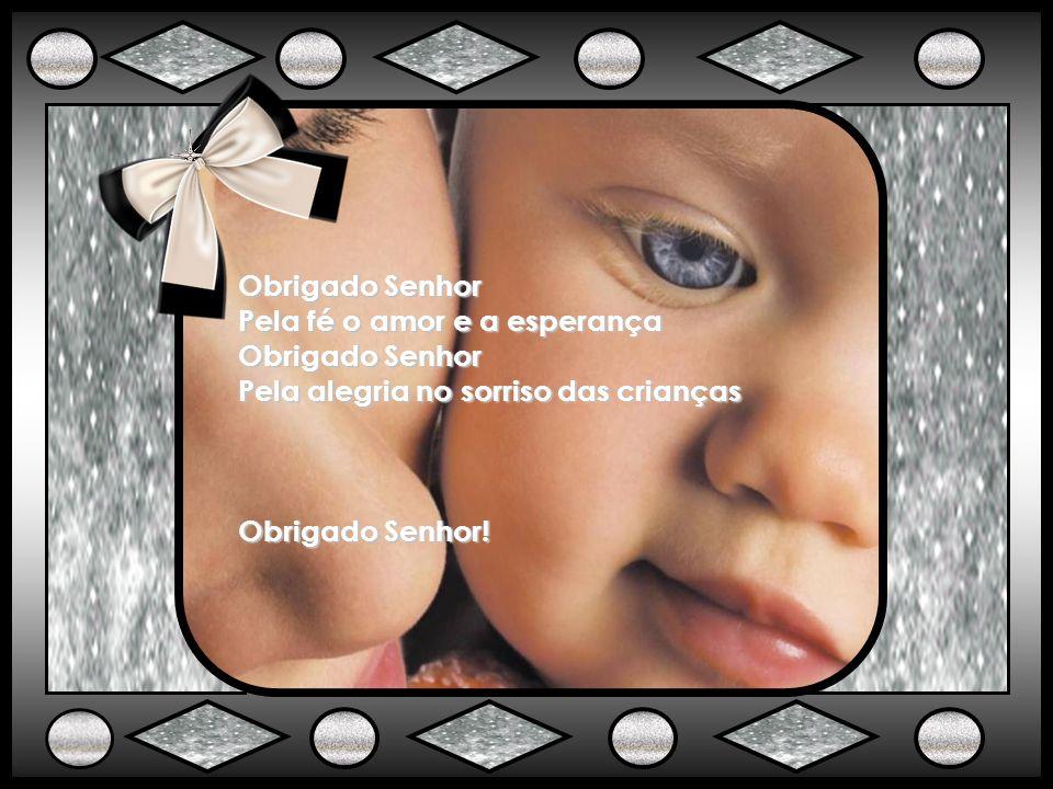 Obrigado Senhor Pela fé o amor e a esperança Pela alegria no sorriso das crianças Obrigado Senhor!