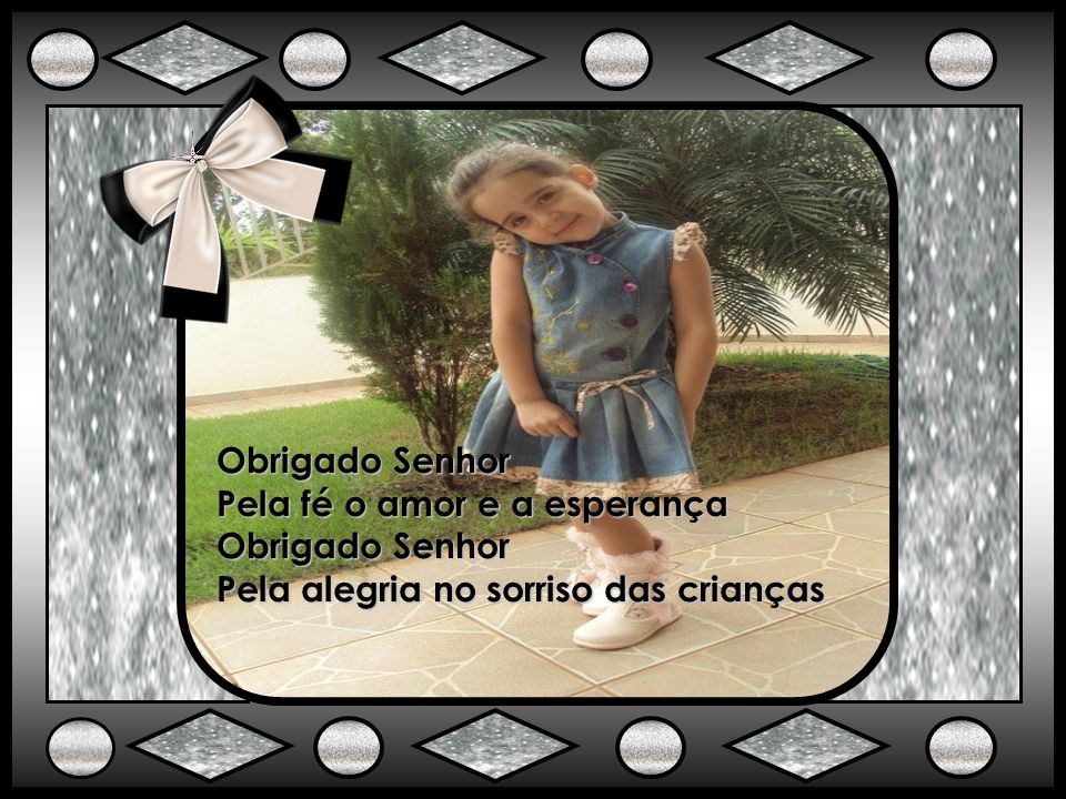 Obrigado Senhor Pela fé o amor e a esperança Pela alegria no sorriso das crianças