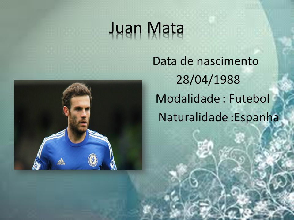 Juan Mata Data de nascimento 28/04/1988 Modalidade : Futebol Naturalidade :Espanha