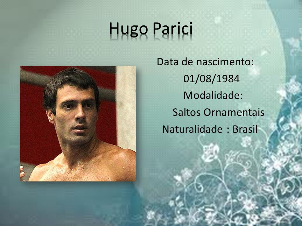 Hugo Parici Data de nascimento: 01/08/1984 Modalidade: Saltos Ornamentais Naturalidade : Brasil