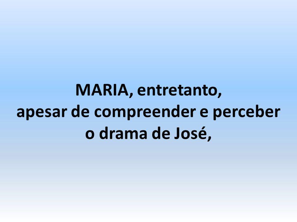 MARIA, entretanto, apesar de compreender e perceber o drama de José,