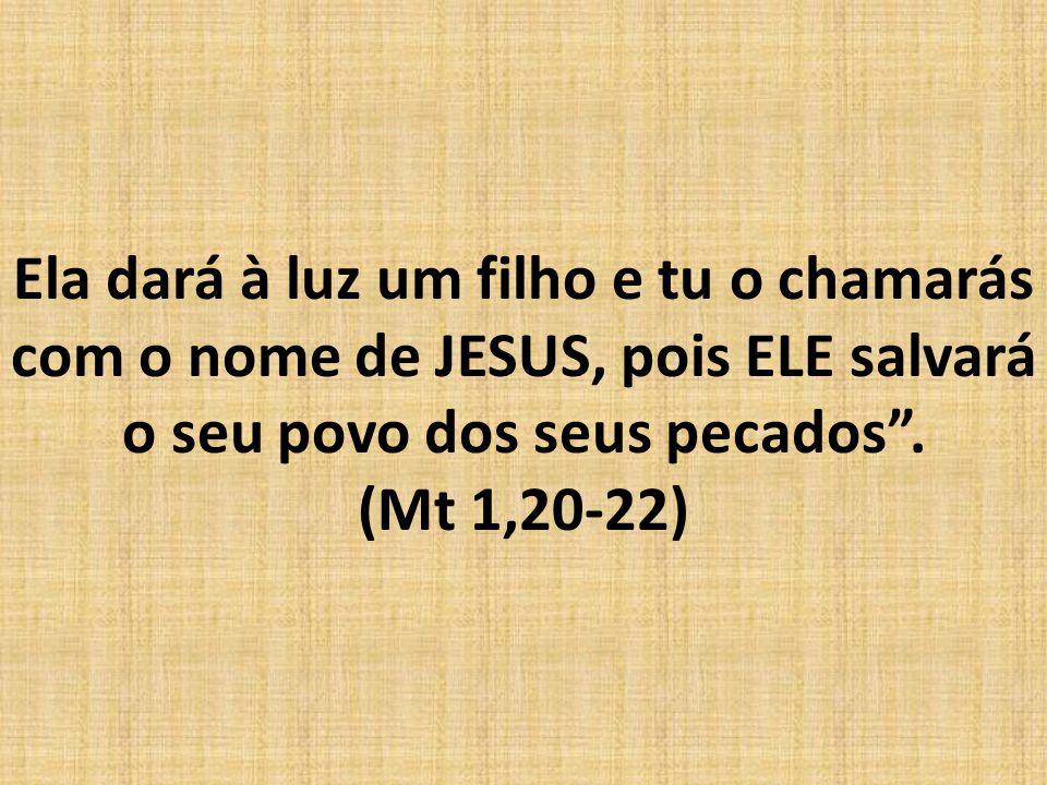 Ela dará à luz um filho e tu o chamarás com o nome de JESUS, pois ELE salvará o seu povo dos seus pecados .