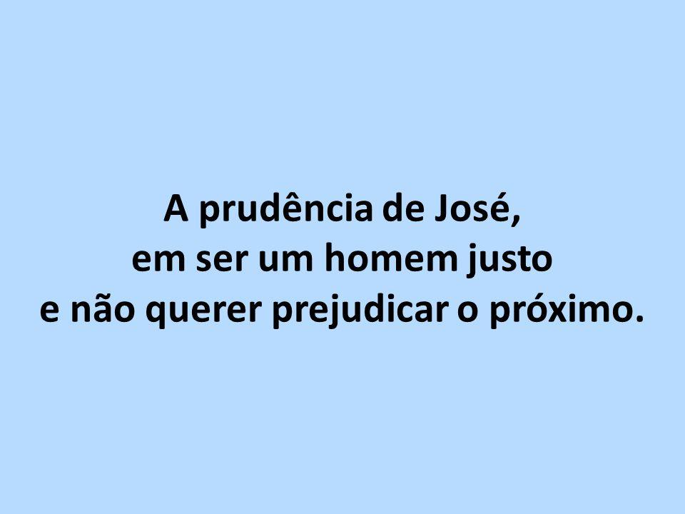 A prudência de José, em ser um homem justo e não querer prejudicar o próximo.