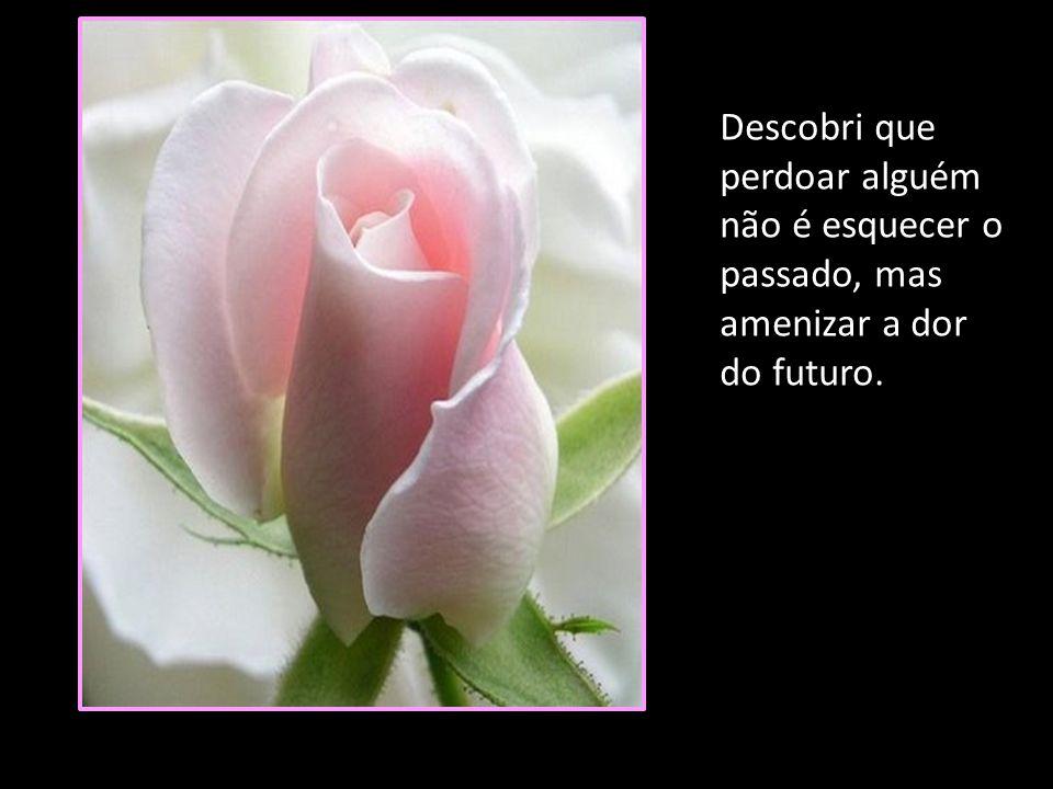 Descobri que perdoar alguém não é esquecer o passado, mas amenizar a dor do futuro.