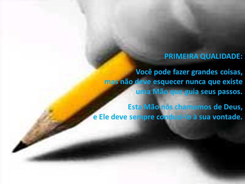 PRIMEIRA QUALIDADE: Você pode fazer grandes coisas, mas não deve esquecer nunca que existe. uma Mão que guia seus passos.