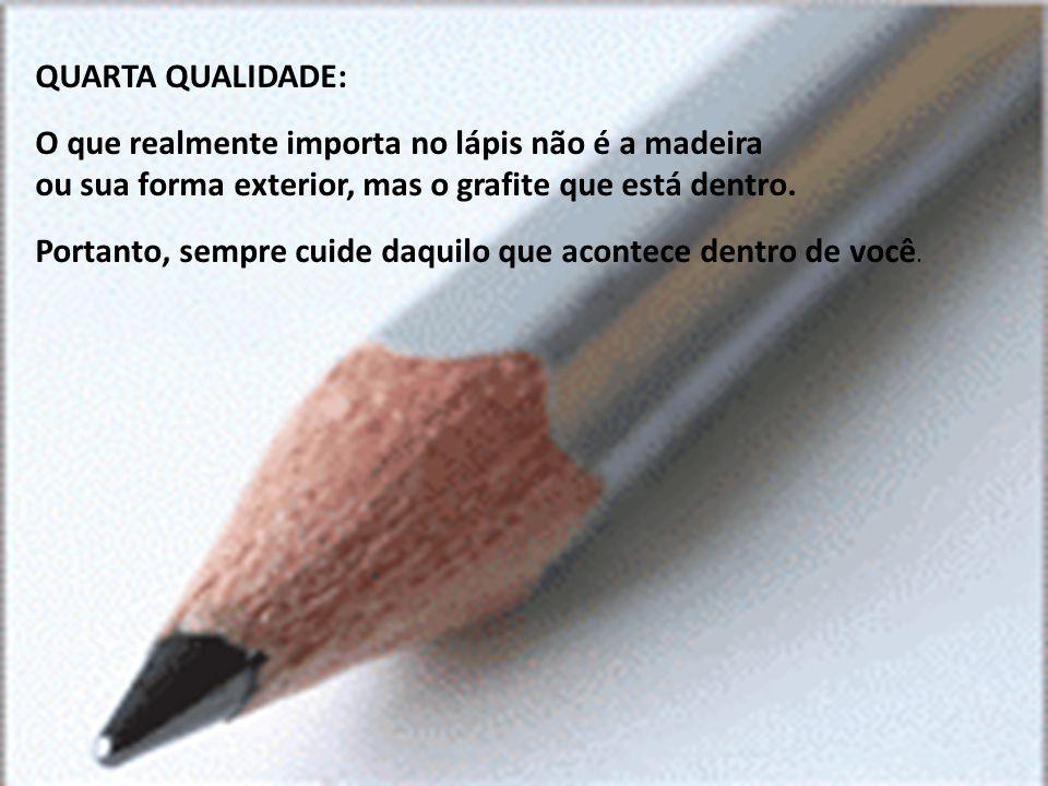 QUARTA QUALIDADE: O que realmente importa no lápis não é a madeira. ou sua forma exterior, mas o grafite que está dentro.