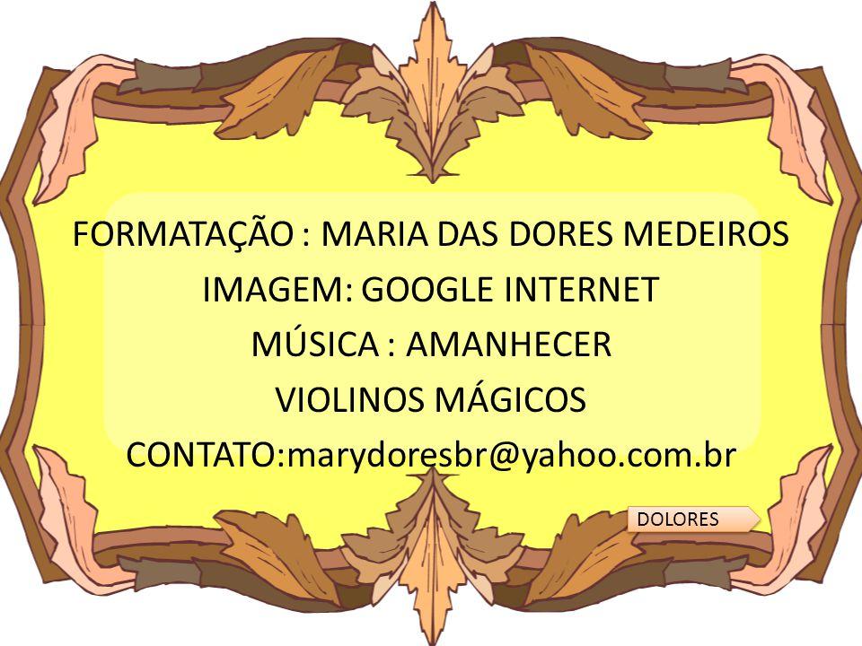 FORMATAÇÃO : MARIA DAS DORES MEDEIROS IMAGEM: GOOGLE INTERNET MÚSICA : AMANHECER VIOLINOS MÁGICOS CONTATO:marydoresbr@yahoo.com.br