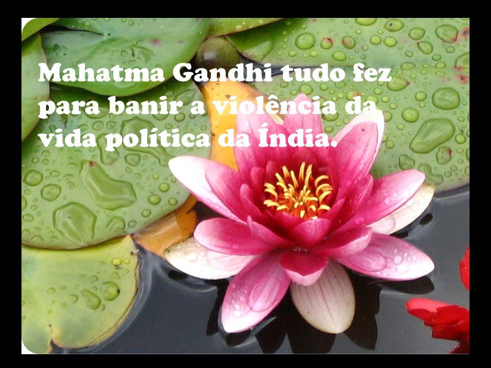 Mahatma Gandhi tudo fez para banir a violência da