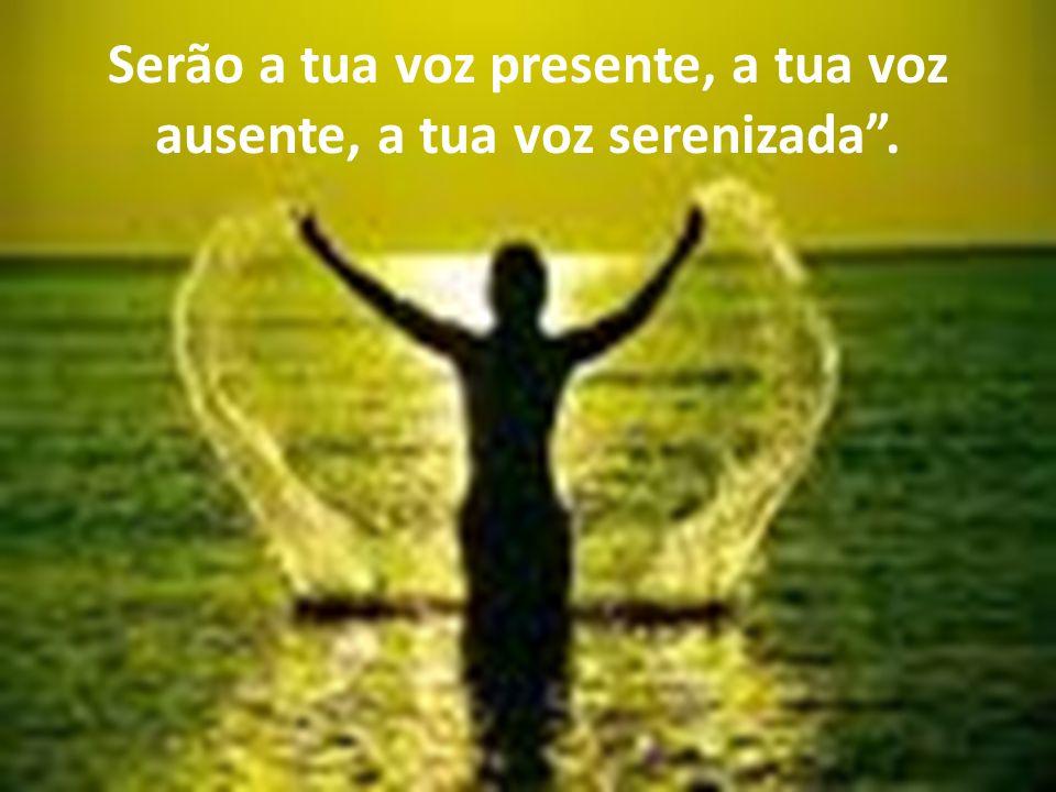 Serão a tua voz presente, a tua voz ausente, a tua voz serenizada .