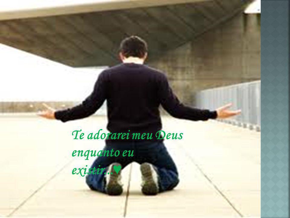 Te adorarei meu Deus enquanto eu existir...♥