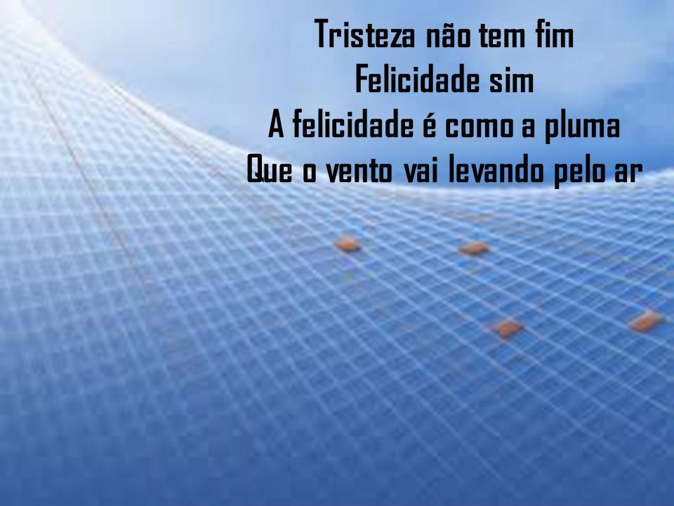 Tristeza não tem fim Felicidade sim A felicidade é como a pluma Que o vento vai levando pelo ar
