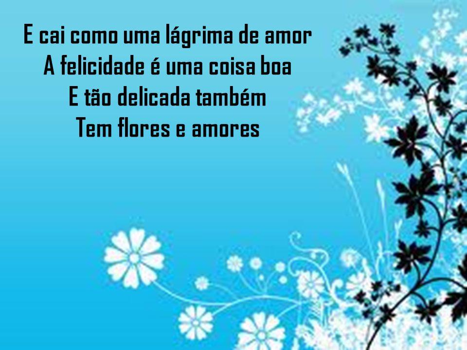 E cai como uma lágrima de amor A felicidade é uma coisa boa E tão delicada também Tem flores e amores
