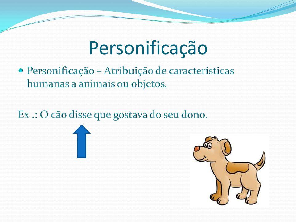 Personificação Personificação – Atribuição de características humanas a animais ou objetos.
