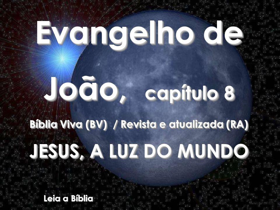 Evangelho de João, capítulo 8 Bíblia Viva (BV) / Revista e atualizada (RA) JESUS, A LUZ DO MUNDO