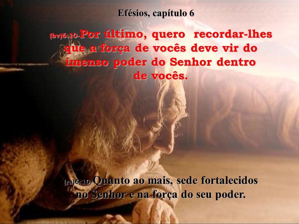Efésios, capítulo 6 (bv)6:10-Por último, quero recordar-lhes que a força de vocês deve vir do imenso poder do Senhor dentro de vocês.