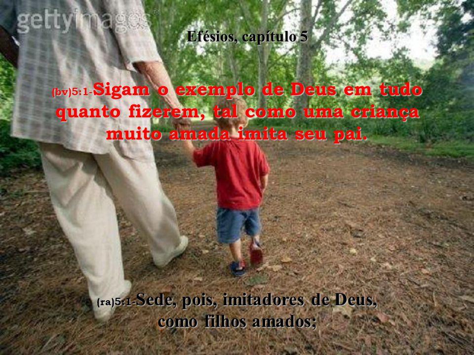 (ra)5:1-Sede, pois, imitadores de Deus, como filhos amados;