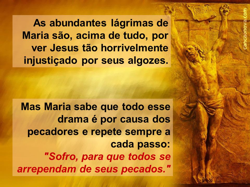 As abundantes lágrimas de Maria são, acima de tudo, por ver Jesus tão horrivelmente injustiçado por seus algozes.