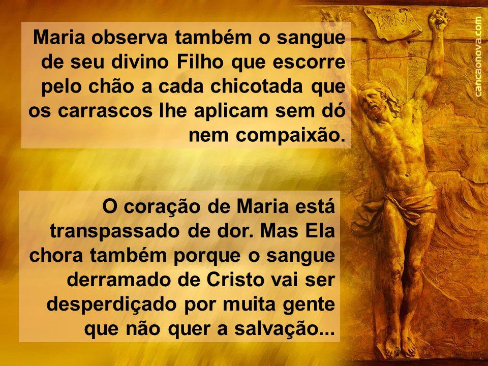 Maria observa também o sangue de seu divino Filho que escorre pelo chão a cada chicotada que os carrascos lhe aplicam sem dó nem compaixão.