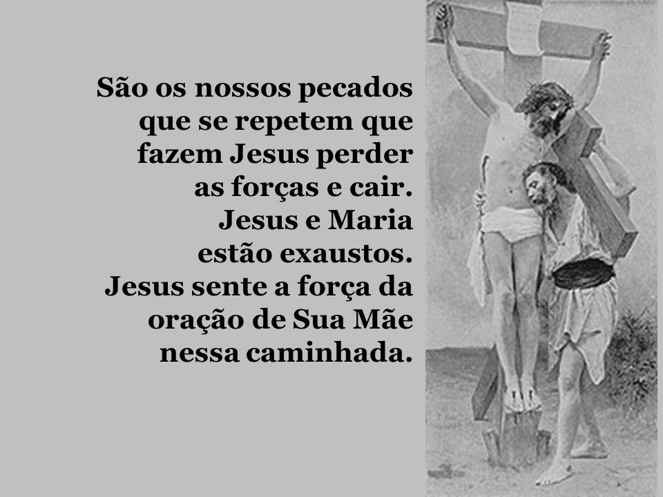 São os nossos pecados que se repetem que. fazem Jesus perder. as forças e cair. Jesus e Maria. estão exaustos.