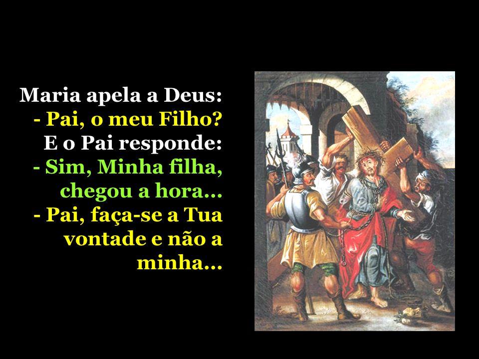 Maria apela a Deus: - Pai, o meu Filho. E o Pai responde: - Sim, Minha filha, chegou a hora...