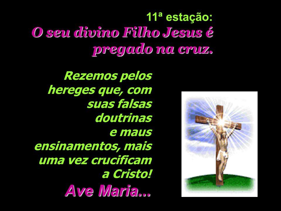 Ave Maria... O seu divino Filho Jesus é pregado na cruz. 11ª estação: