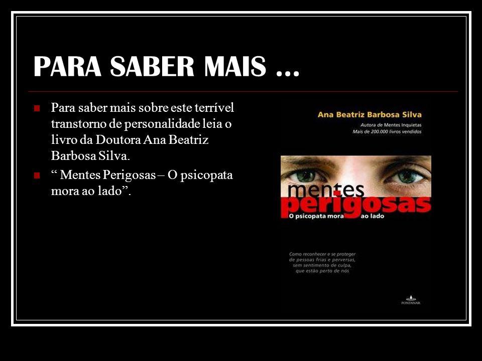 PARA SABER MAIS ... Para saber mais sobre este terrível transtorno de personalidade leia o livro da Doutora Ana Beatriz Barbosa Silva.