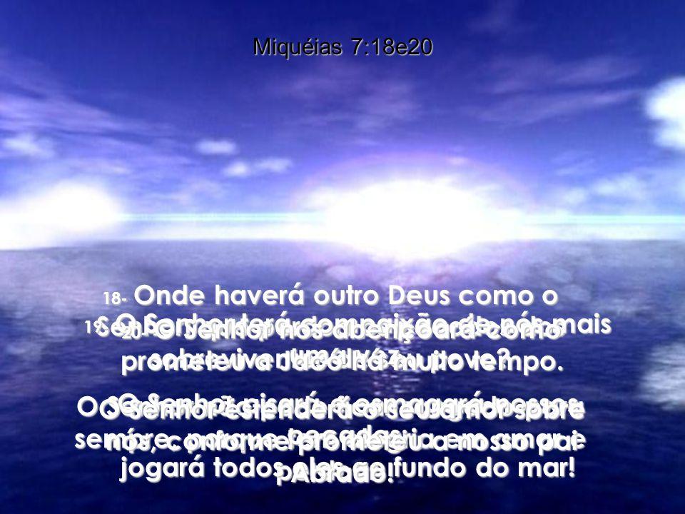 Miquéias 7:18e20 18- Onde haverá outro Deus como o Senhor, que perdoa os pecados dos sobreviventes de seu povo