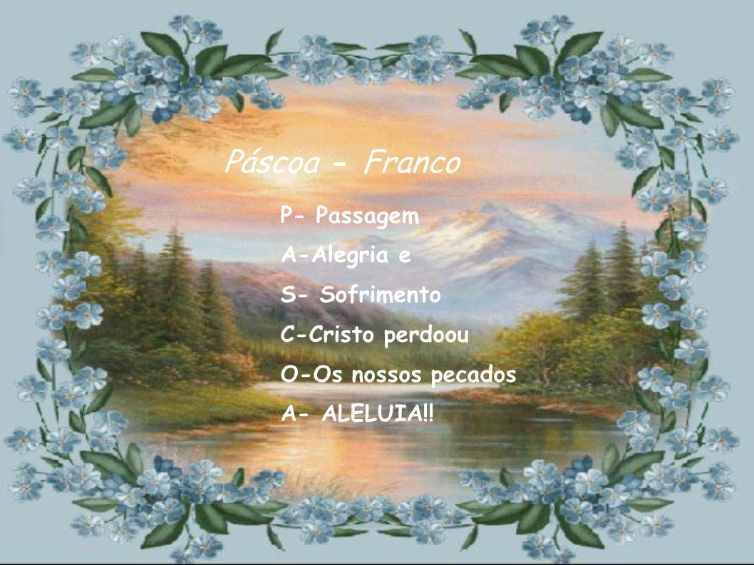 Páscoa - Franco P- Passagem A-Alegria e S- Sofrimento C-Cristo perdoou