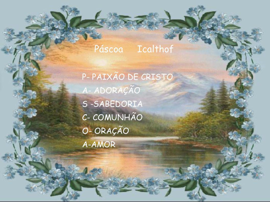 Páscoa Icalthof P- PAIXÃO DE CRISTO A- ADORAÇÃO S -SABEDORIA