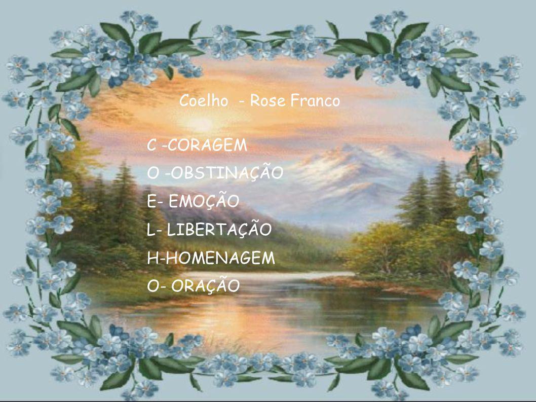 Coelho - Rose Franco C -CORAGEM O -OBSTINAÇÃO E- EMOÇÃO L- LIBERTAÇÃO H-HOMENAGEM O- ORAÇÃO