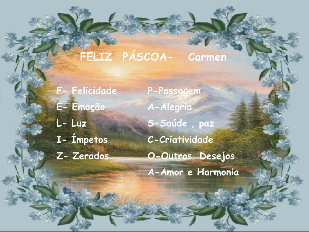 FELIZ PÁSCOA- Carmen F- Felicidade E- Emoção L- Luz I- Ímpetos