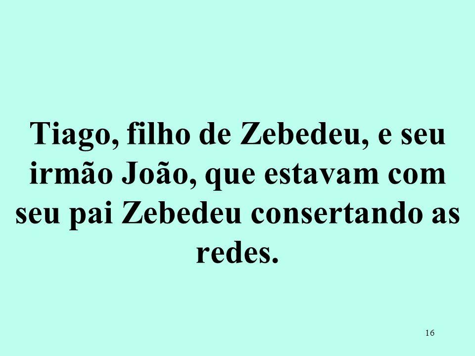 Tiago, filho de Zebedeu, e seu irmão João, que estavam com seu pai Zebedeu consertando as redes.