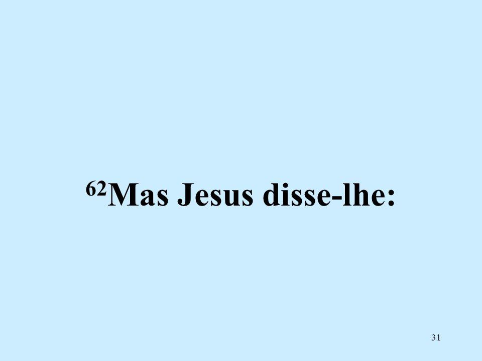 62Mas Jesus disse-lhe:
