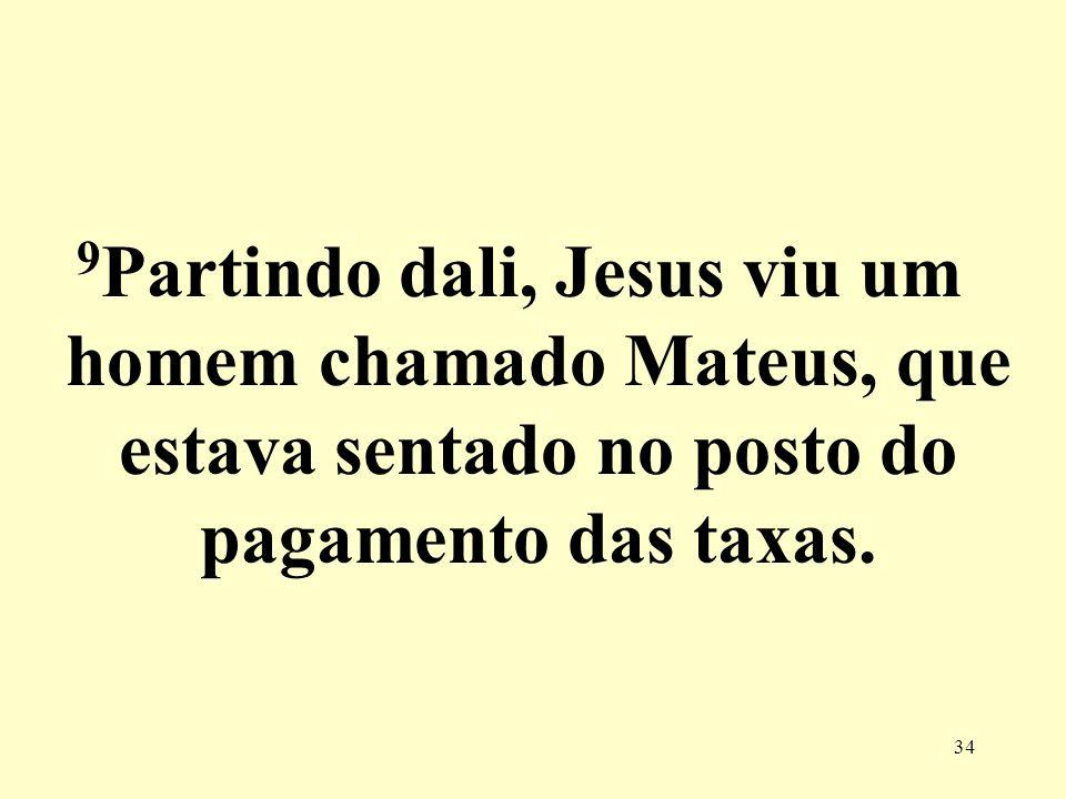 9Partindo dali, Jesus viu um homem chamado Mateus, que estava sentado no posto do pagamento das taxas.