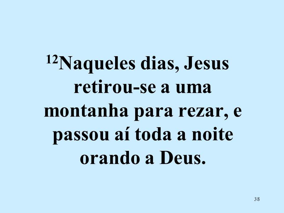 12Naqueles dias, Jesus retirou-se a uma montanha para rezar, e passou aí toda a noite orando a Deus.