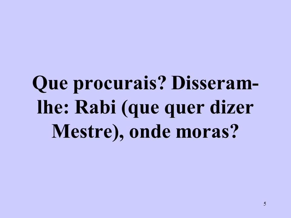 Que procurais Disseram-lhe: Rabi (que quer dizer Mestre), onde moras