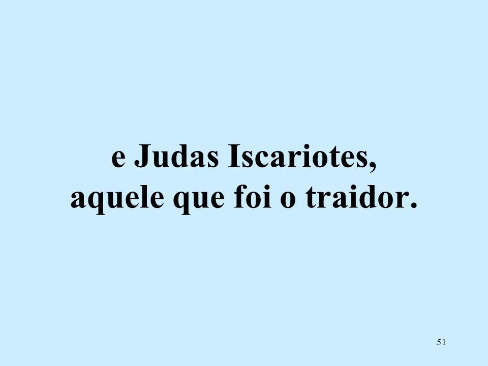e Judas Iscariotes, aquele que foi o traidor.