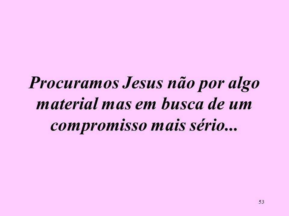 Procuramos Jesus não por algo material mas em busca de um compromisso mais sério...