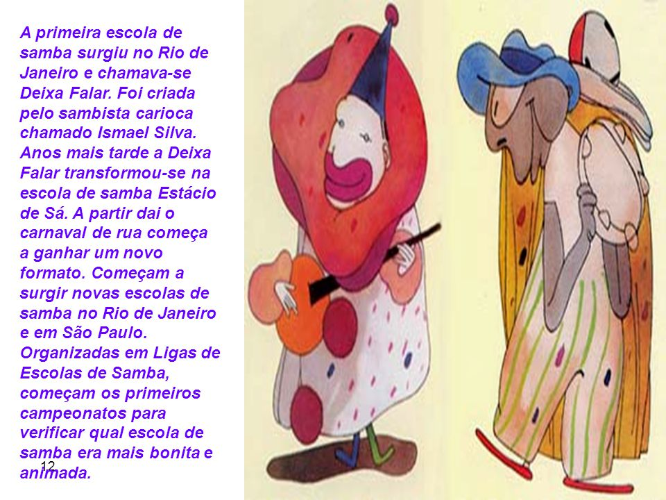 A primeira escola de samba surgiu no Rio de Janeiro e chamava-se Deixa Falar. Foi criada pelo sambista carioca chamado Ismael Silva. Anos mais tarde a Deixa Falar transformou-se na escola de samba Estácio de Sá. A partir dai o carnaval de rua começa a ganhar um novo formato. Começam a surgir novas escolas de samba no Rio de Janeiro e em São Paulo. Organizadas em Ligas de Escolas de Samba, começam os primeiros campeonatos para verificar qual escola de samba era mais bonita e animada.