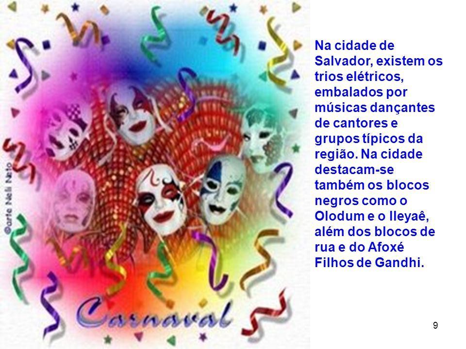 Na cidade de Salvador, existem os trios elétricos, embalados por músicas dançantes de cantores e grupos típicos da região. Na cidade destacam-se também os blocos negros como o Olodum e o Ileyaê, além dos blocos de rua e do Afoxé Filhos de Gandhi.