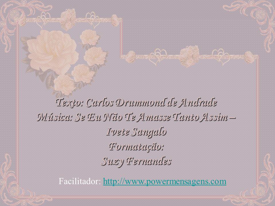 Texto: Carlos Drummond de Andrade Música: Se Eu Não Te Amasse Tanto Assim – Ivete Sangalo Formatação: Suzy Fernandes