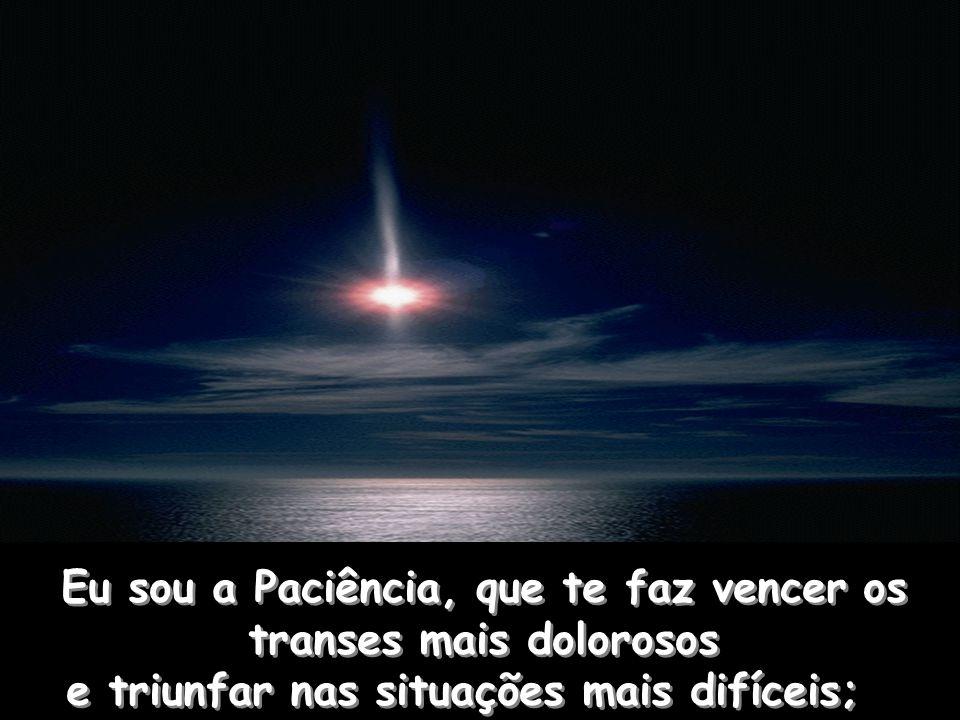 Eu sou a Paciência, que te faz vencer os transes mais dolorosos e triunfar nas situações mais difíceis;