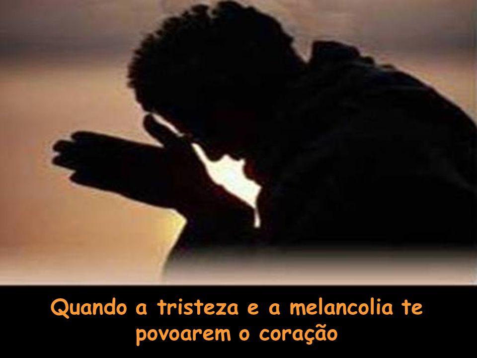 Quando a tristeza e a melancolia te povoarem o coração