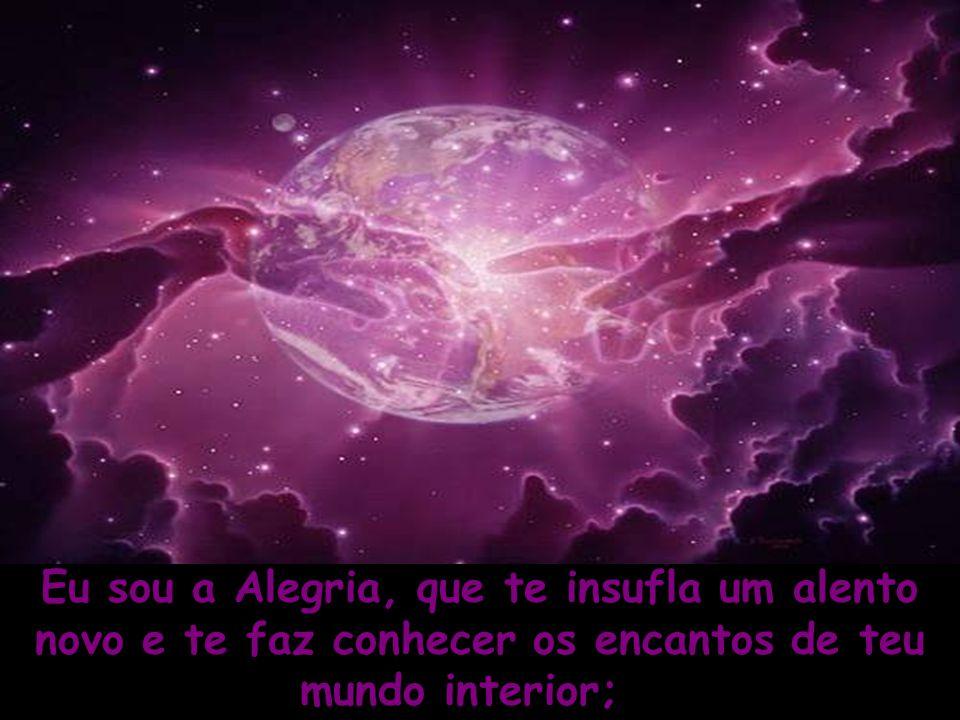 Eu sou a Alegria, que te insufla um alento novo e te faz conhecer os encantos de teu mundo interior;