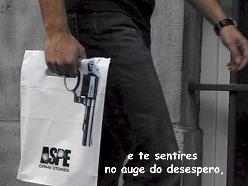 e te sentires no auge do desespero,
