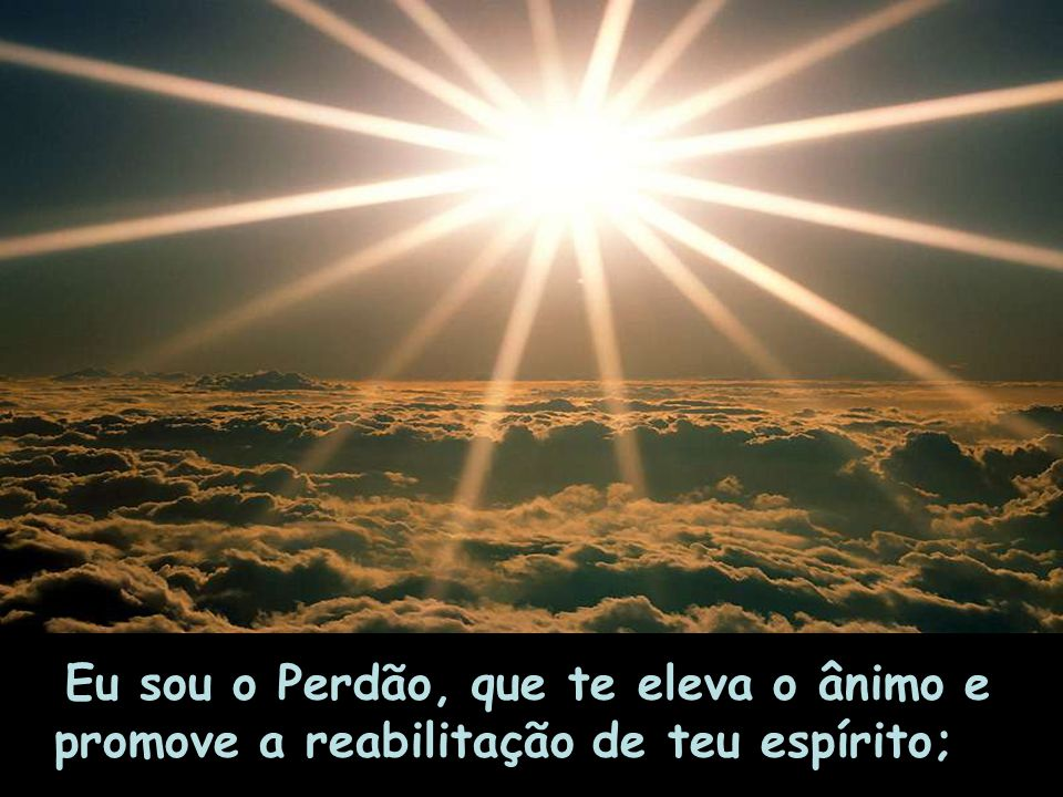 Eu sou o Perdão, que te eleva o ânimo e promove a reabilitação de teu espírito;