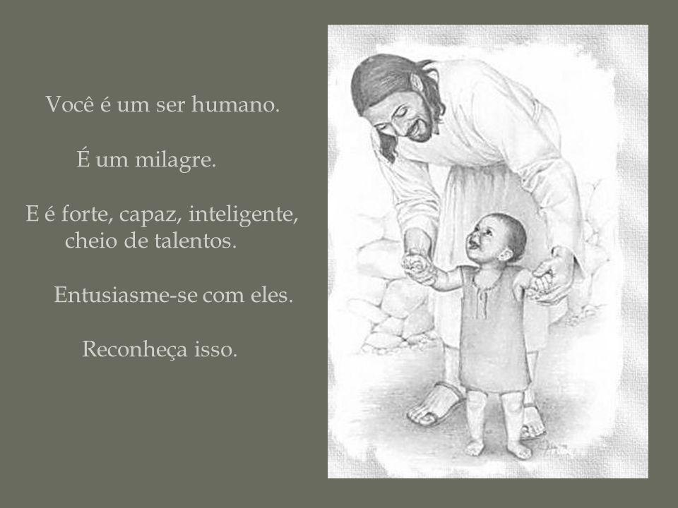 Você é um ser humano. É um milagre. E é forte, capaz, inteligente,