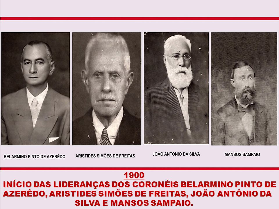 1900 INÍCIO DAS LIDERANÇAS DOS CORONÉIS BELARMINO PINTO DE. AZERÊDO, ARISTIDES SIMÕES DE FREITAS, JOÃO ANTÔNIO DA.