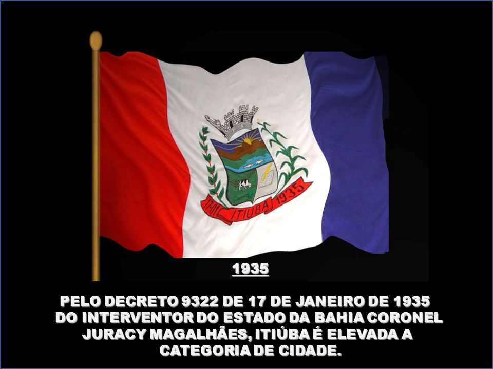 1935 PELO DECRETO 9322 DE 17 DE JANEIRO DE 1935 DO INTERVENTOR DO ESTADO DA BAHIA CORONEL. JURACY MAGALHÃES, ITIÚBA É ELEVADA A.