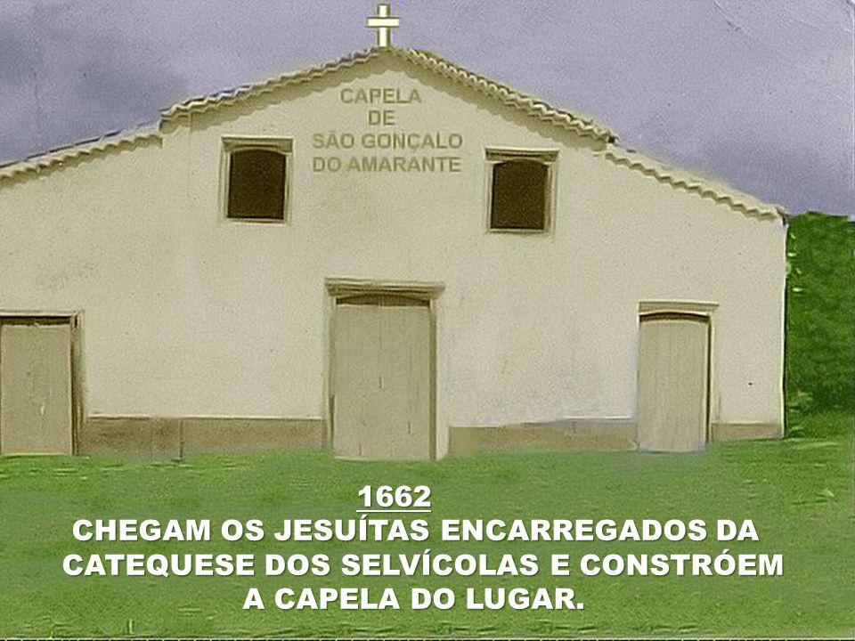 1662 CHEGAM OS JESUÍTAS ENCARREGADOS DA CATEQUESE DOS SELVÍCOLAS E CONSTRÓEM A CAPELA DO LUGAR.